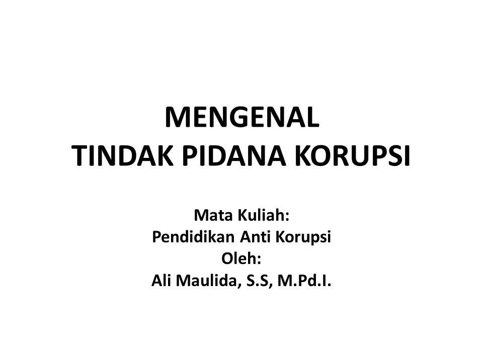 MENGENAL TINDAK PIDANA KORUPSI Mata Kuliah: Pendidikan Anti Korupsi Oleh: Ali Maulida, S.S, M.Pd.I.