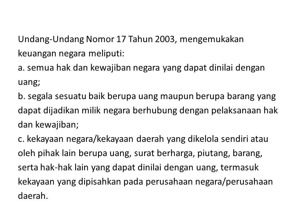 Undang-Undang Nomor 17 Tahun 2003, mengemukakan keuangan negara meliputi: a. semua hak dan kewajiban negara yang dapat dinilai dengan uang; b. segala