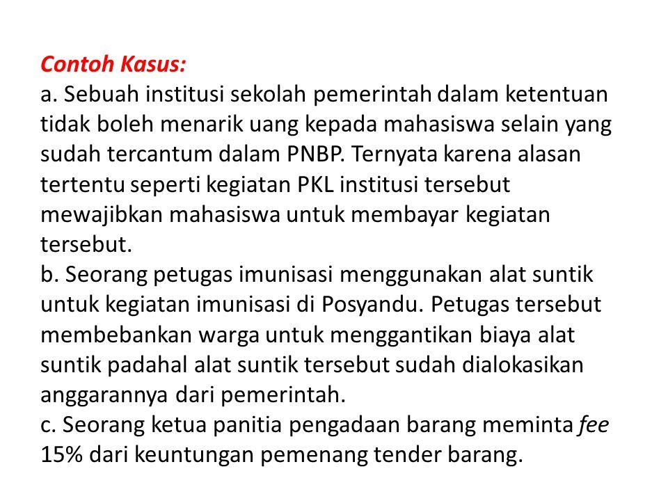 Contoh Kasus: a. Sebuah institusi sekolah pemerintah dalam ketentuan tidak boleh menarik uang kepada mahasiswa selain yang sudah tercantum dalam PNBP.