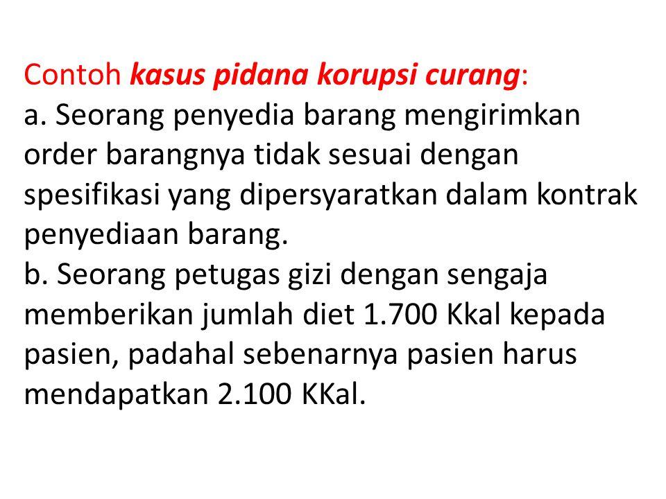 Contoh kasus pidana korupsi curang: a. Seorang penyedia barang mengirimkan order barangnya tidak sesuai dengan spesifikasi yang dipersyaratkan dalam k