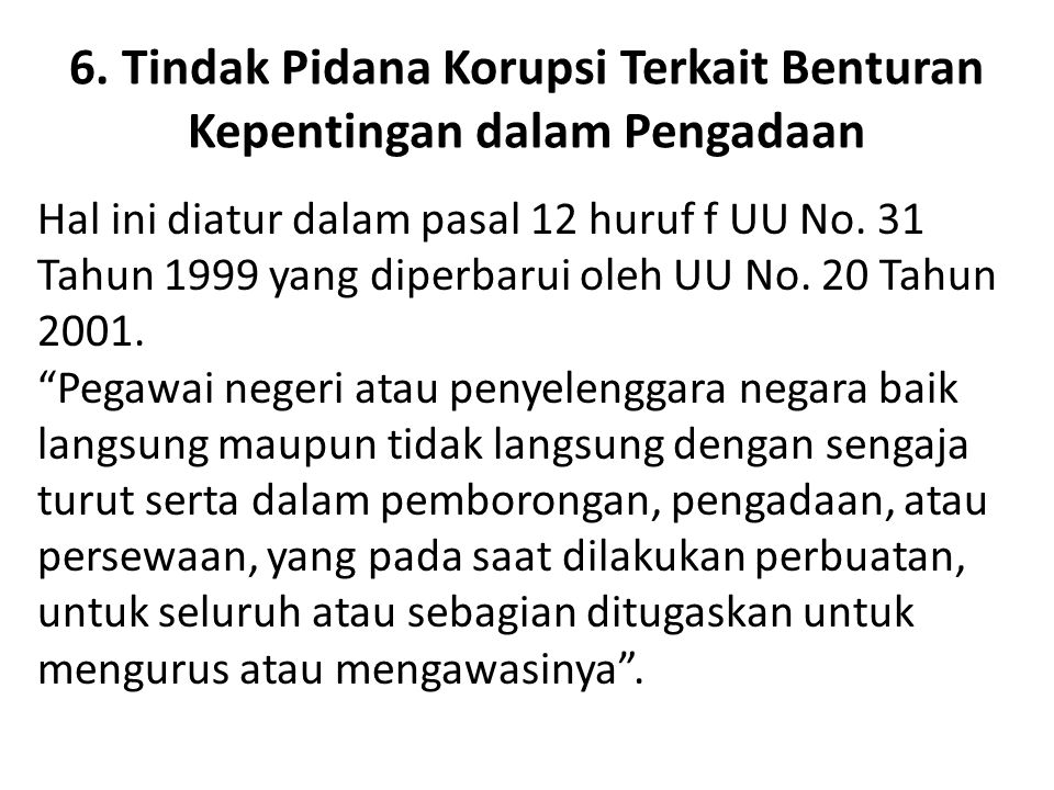 6. Tindak Pidana Korupsi Terkait Benturan Kepentingan dalam Pengadaan Hal ini diatur dalam pasal 12 huruf f UU No. 31 Tahun 1999 yang diperbarui oleh