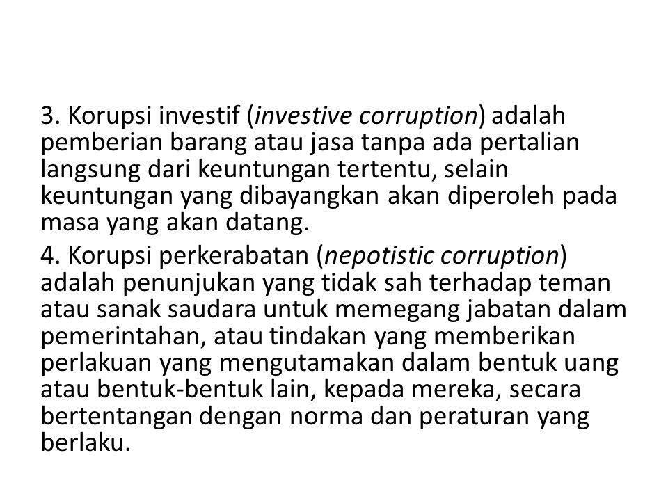 3. Korupsi investif (investive corruption) adalah pemberian barang atau jasa tanpa ada pertalian langsung dari keuntungan tertentu, selain keuntungan