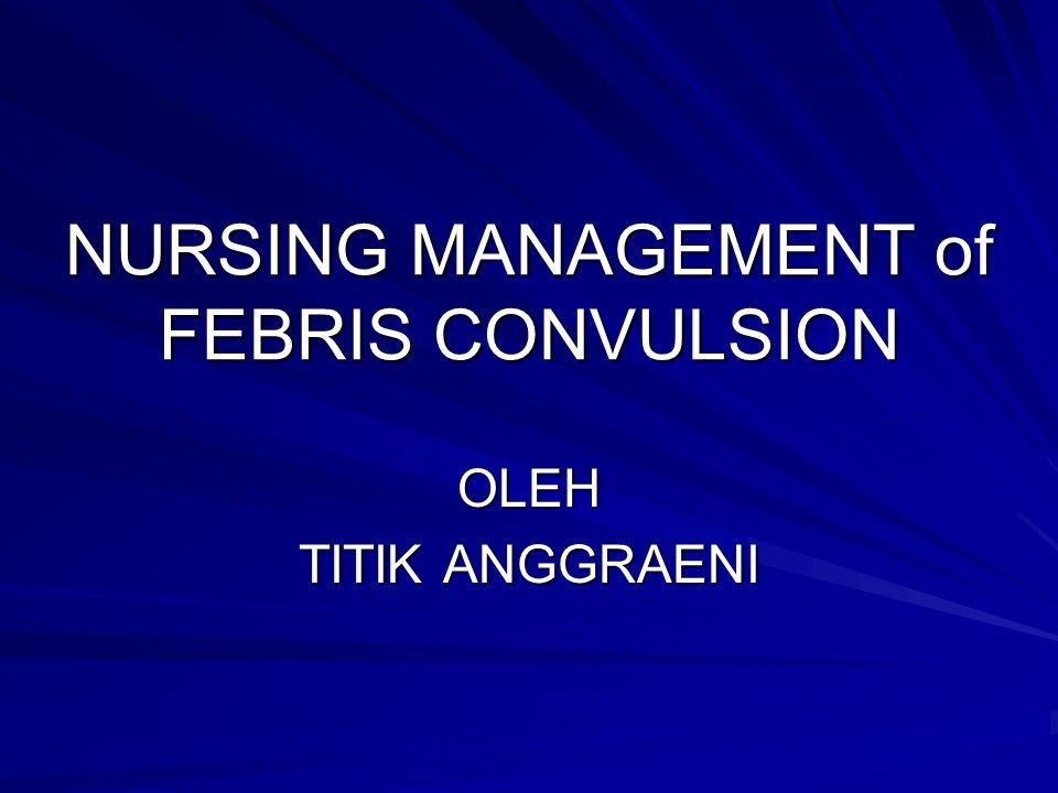 NURSING MANAGEMENT of FEBRIS CONVULSION OLEH TITIK ANGGRAENI