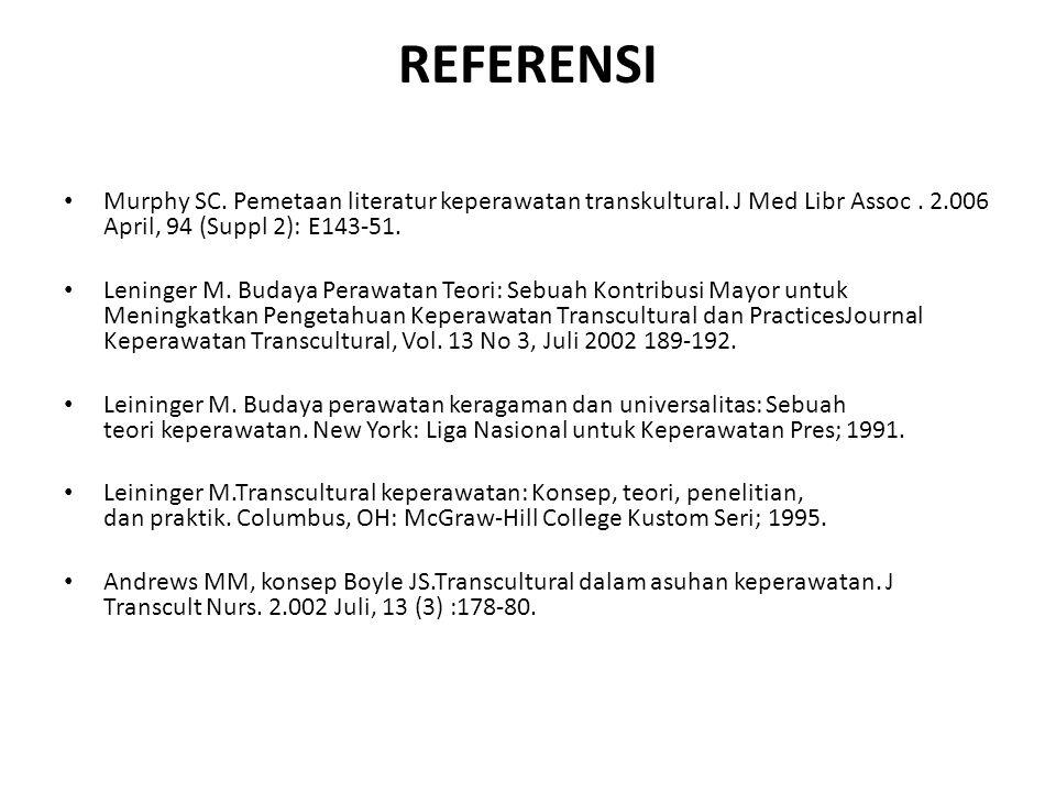 REFERENSI Murphy SC. Pemetaan literatur keperawatan transkultural. J Med Libr Assoc. 2.006 April, 94 (Suppl 2): E143-51. Leninger M. Budaya Perawatan