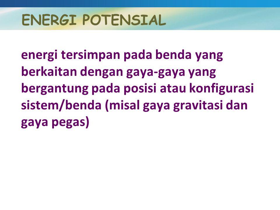 energi tersimpan pada benda yang berkaitan dengan gaya-gaya yang bergantung pada posisi atau konfigurasi sistem/benda (misal gaya gravitasi dan gaya p