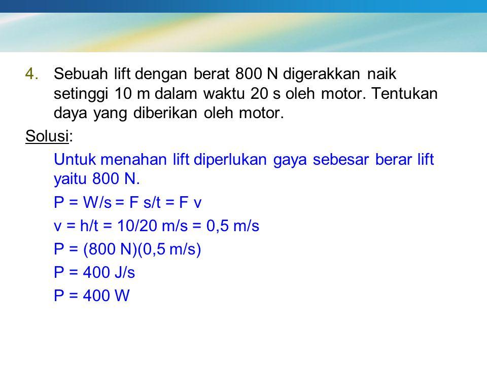 4.Sebuah lift dengan berat 800 N digerakkan naik setinggi 10 m dalam waktu 20 s oleh motor. Tentukan daya yang diberikan oleh motor. Solusi: Untuk men