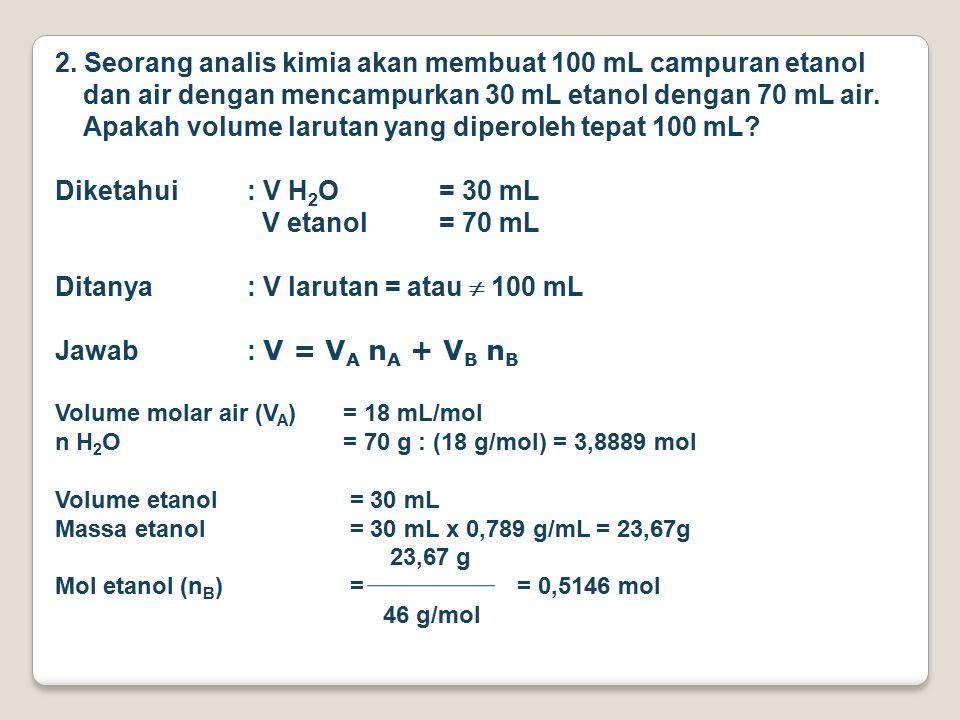 Fraksi mol etanol = 0,5146 mol : (3,8889 mol + 0,5146 mol) = 0,12 Volume molar etanol (V B ) berdasarkan gambar 7.1 (Atkin) = 53,6 mL/mol V = V A n A + V B n B V = (3,8889 mol x 18 mL/mol) + (53,6 mL/mol x 0,5146 mol) V = 70,00 mL + 27,58 mL = 97,58 mL Jadi, volume campuran 30 mL etanol dan 70 mL air volumenya Tidak sama dengan 100 mL