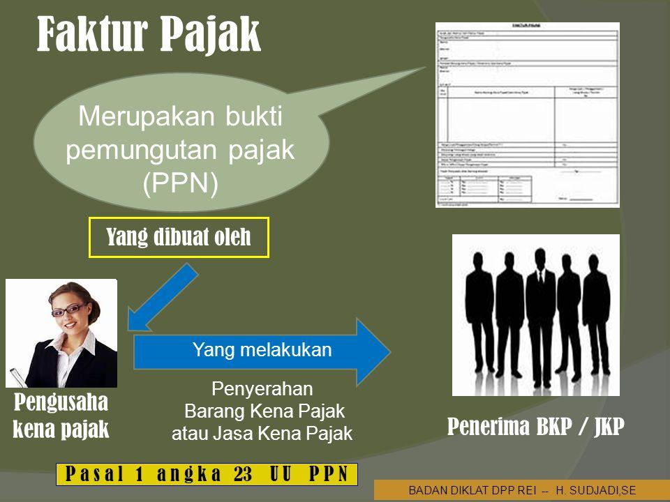 Faktur Pajak  Merupakan bukti pemungutan pajak (PPN) Yang dibuat oleh Pengusaha kena pajak Yang melakukan Penyerahan Barang Kena Pajak atau Jasa Kena Pajak BADAN DIKLAT DPP REI -- H.