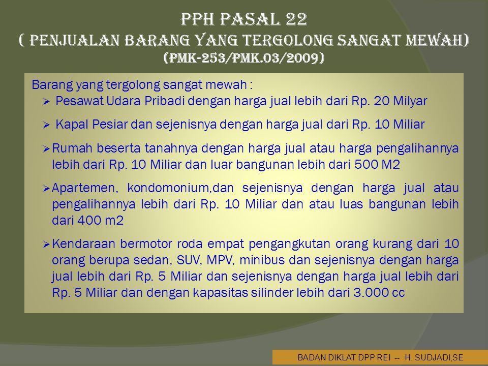 PPh Pasal 22 ( Penjualan Barang yang Tergolong Sangat Mewah) (PMK-253/PMK.03/2009) Barang yang tergolong sangat mewah :  Pesawat Udara Pribadi dengan harga jual lebih dari Rp.