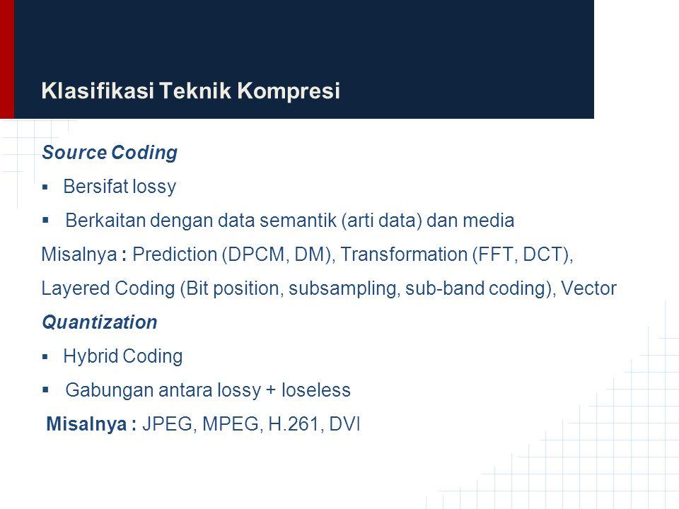 Klasifikasi Teknik Kompresi Source Coding  Bersifat lossy  Berkaitan dengan data semantik (arti data) dan media Misalnya : Prediction (DPCM, DM), Tr