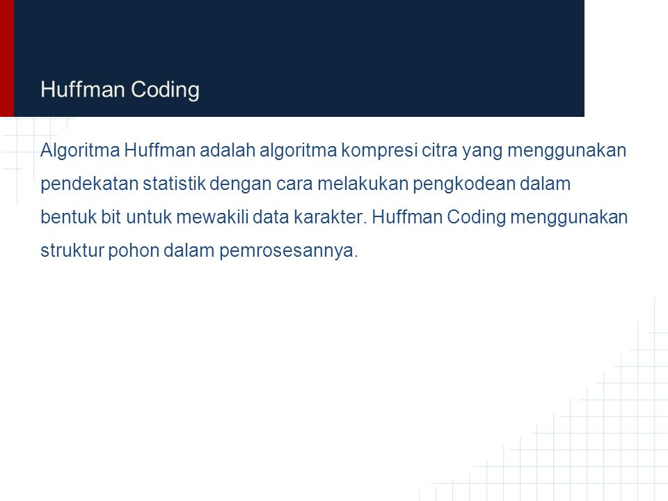 Huffman Coding Algoritma Huffman adalah algoritma kompresi citra yang menggunakan pendekatan statistik dengan cara melakukan pengkodean dalam bentuk b