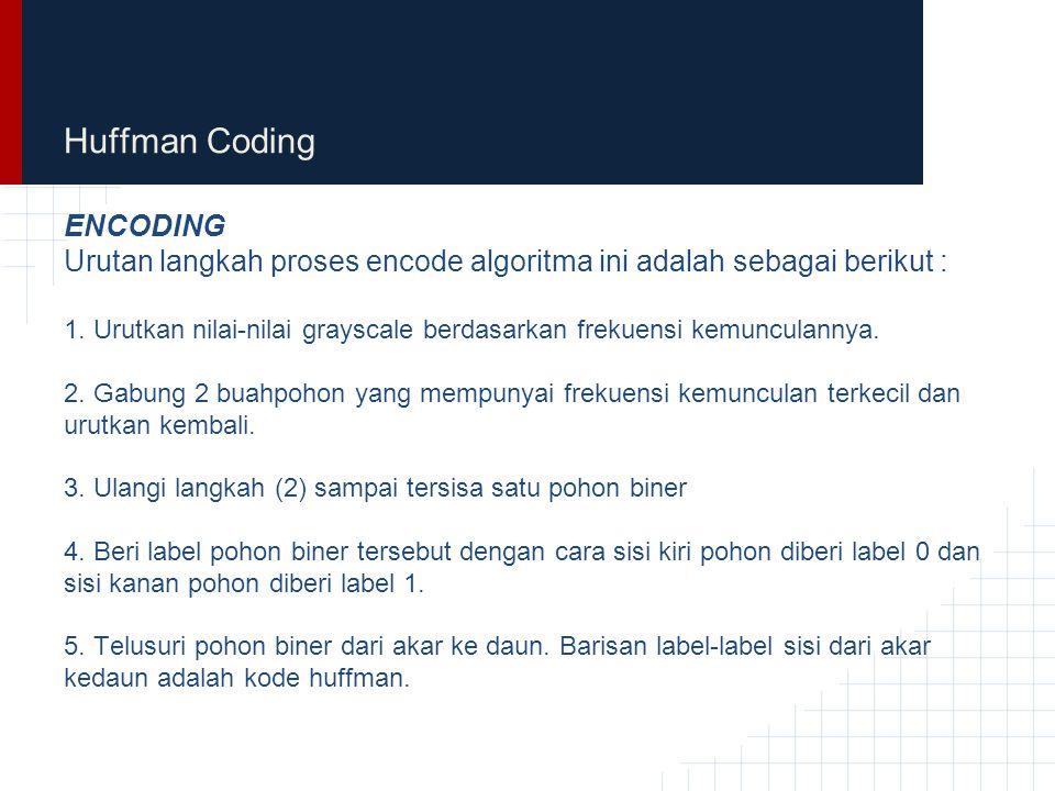 Huffman Coding ENCODING Urutan langkah proses encode algoritma ini adalah sebagai berikut : 1. Urutkan nilai-nilai grayscale berdasarkan frekuensi kem