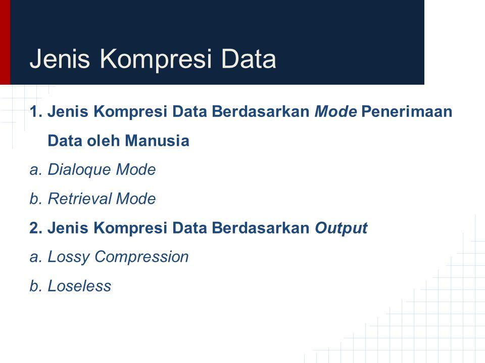 Jenis Kompresi Data 1.Jenis Kompresi Data Berdasarkan Mode Penerimaan Data oleh Manusia a.Dialoque Mode b.Retrieval Mode 2.Jenis Kompresi Data Berdasa