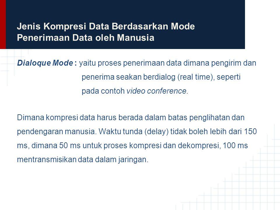 Jenis Kompresi Data Berdasarkan Mode Penerimaan Data oleh Manusia Retrieval Mode: yaitu proses penerimaan data tidak dilakukan secara real time  Dapat dilakukan fast forward dan fast rewind di client  Dapat dilakukan random access terhadap data dan dapat bersifat interaktif