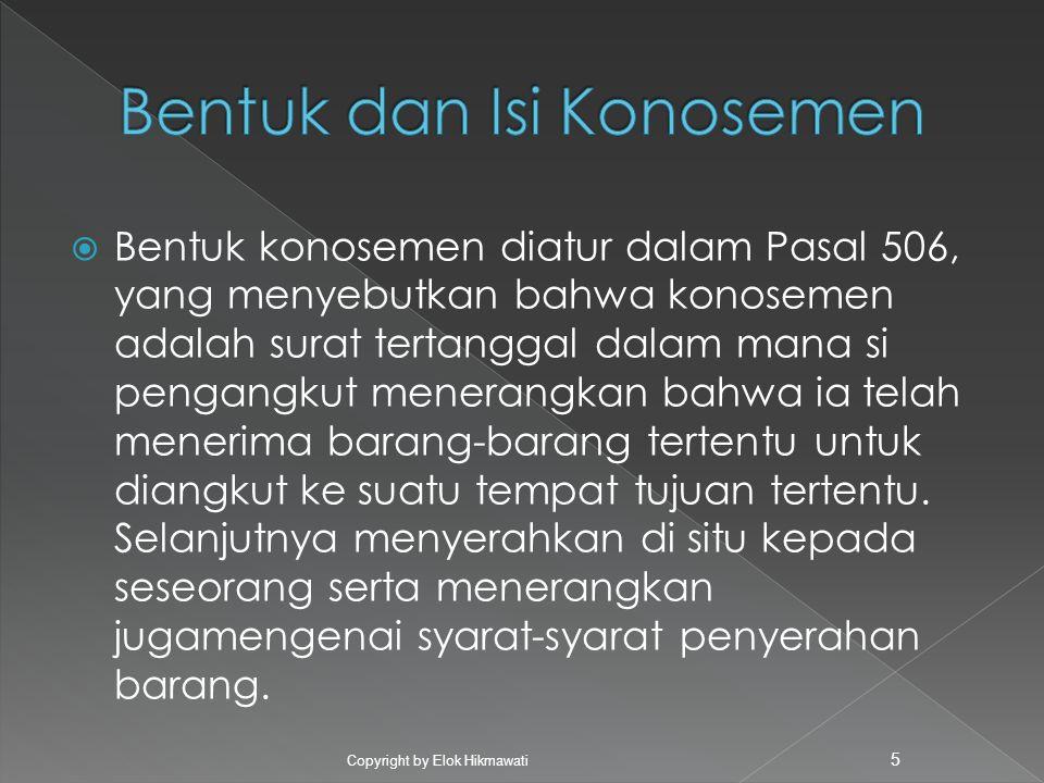  Bentuk konosemen diatur dalam Pasal 506, yang menyebutkan bahwa konosemen adalah surat tertanggal dalam mana si pengangkut menerangkan bahwa ia tela