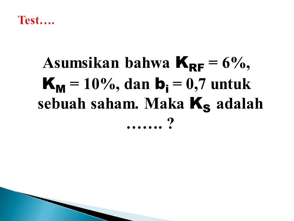 Asumsikan bahwa K RF = 6%, K M = 10%, dan b i = 0,7 untuk sebuah saham. Maka K S adalah ……. ?