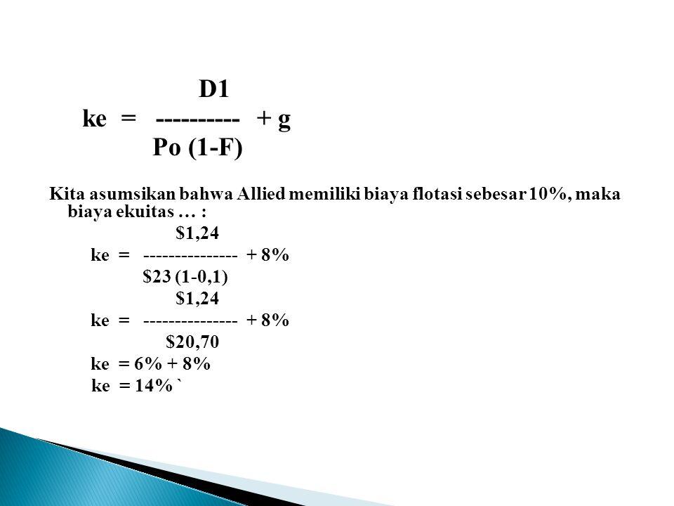 D1 ke = ---------- + g Po (1-F) Kita asumsikan bahwa Allied memiliki biaya flotasi sebesar 10%, maka biaya ekuitas … : $1,24 ke = --------------- + 8% $23 (1-0,1) $1,24 ke = --------------- + 8% $20,70 ke = 6% + 8% ke = 14% `
