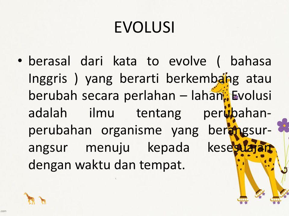 EVOLUSI berasal dari kata to evolve ( bahasa Inggris ) yang berarti berkembang atau berubah secara perlahan – lahan. Evolusi adalah ilmu tentang perub