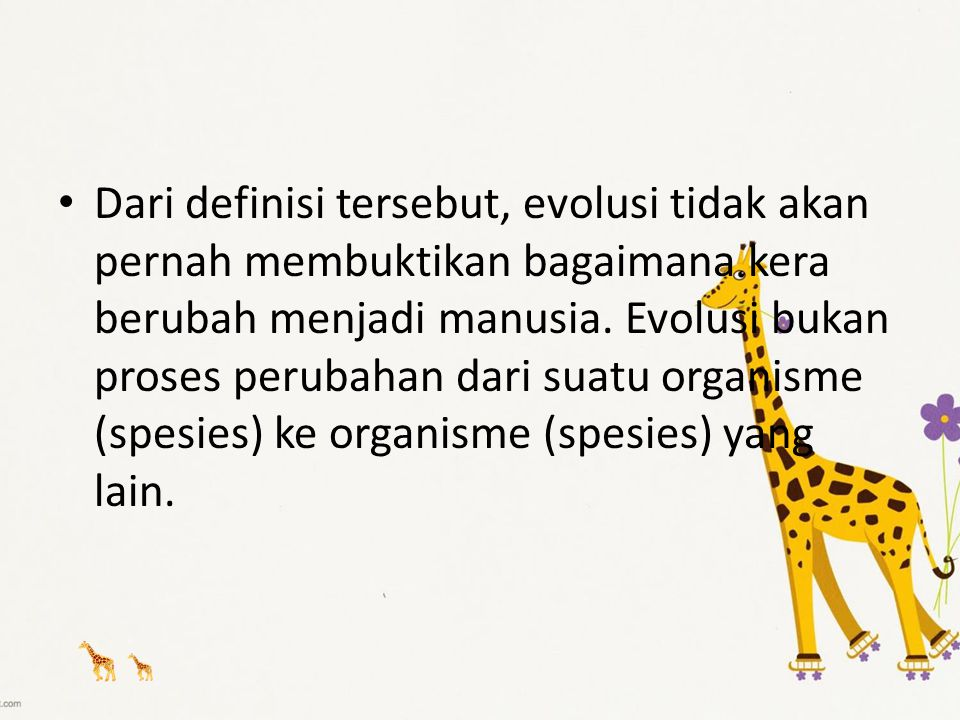 Dari definisi tersebut, evolusi tidak akan pernah membuktikan bagaimana kera berubah menjadi manusia. Evolusi bukan proses perubahan dari suatu organi