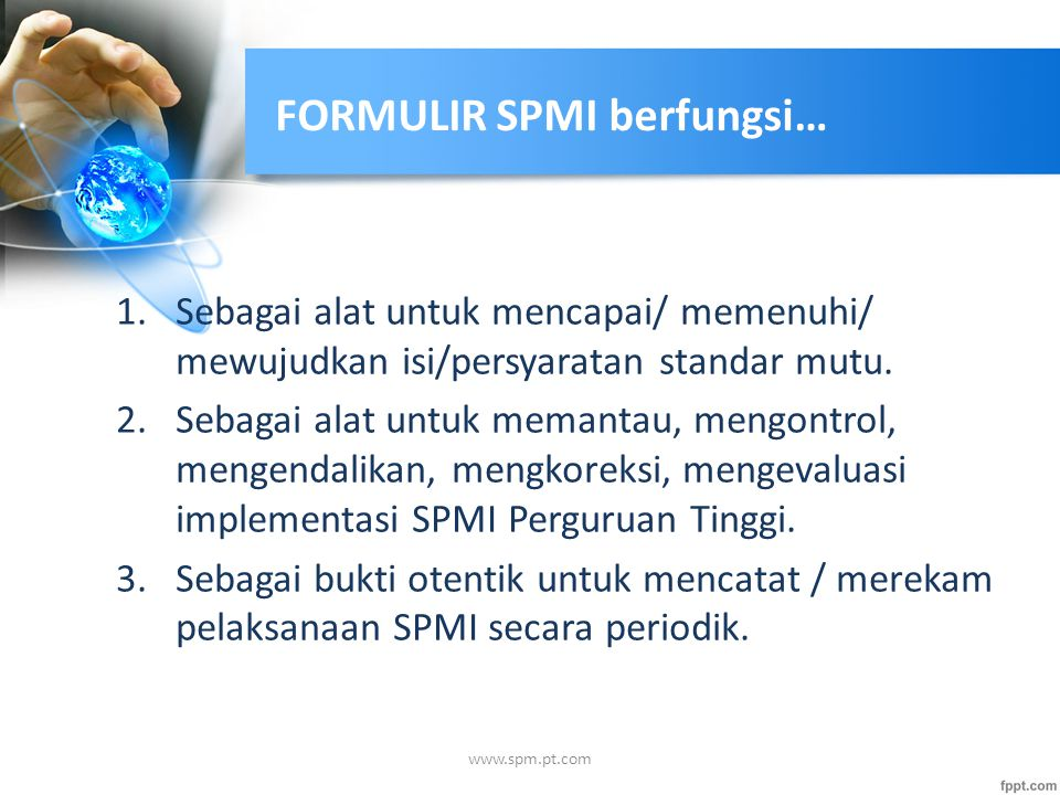 FORMULIR SPMI berfungsi… 1.Sebagai alat untuk mencapai/ memenuhi/ mewujudkan isi/persyaratan standar mutu. 2.Sebagai alat untuk memantau, mengontrol,