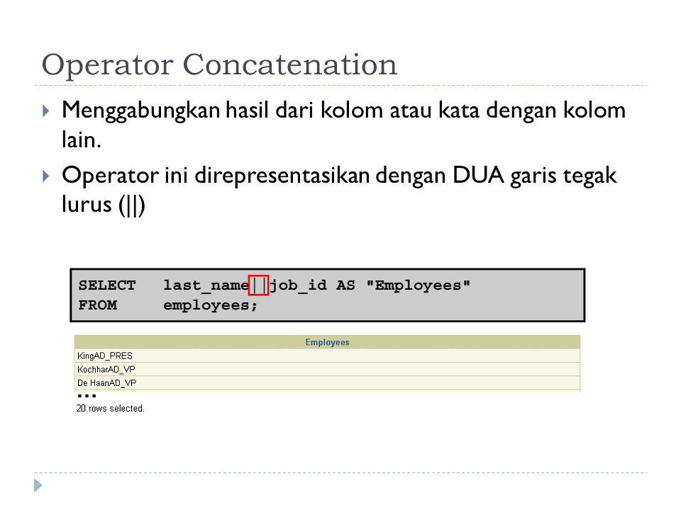 Operator Concatenation  Menggabungkan hasil dari kolom atau kata dengan kolom lain.  Operator ini direpresentasikan dengan DUA garis tegak lurus (||