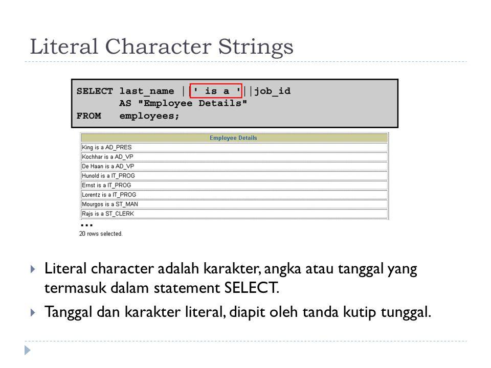 Literal Character Strings  Literal character adalah karakter, angka atau tanggal yang termasuk dalam statement SELECT.  Tanggal dan karakter literal
