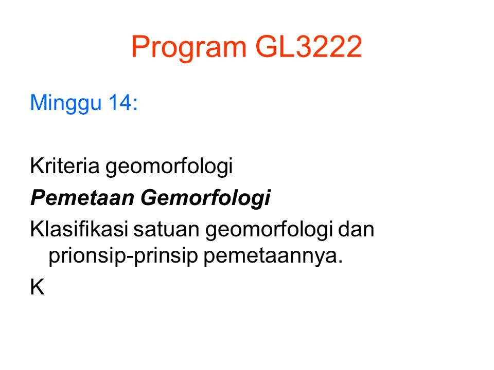 Program GL3222 Minggu 14: Kriteria geomorfologi Pemetaan Gemorfologi Klasifikasi satuan geomorfologi dan prionsip-prinsip pemetaannya. K