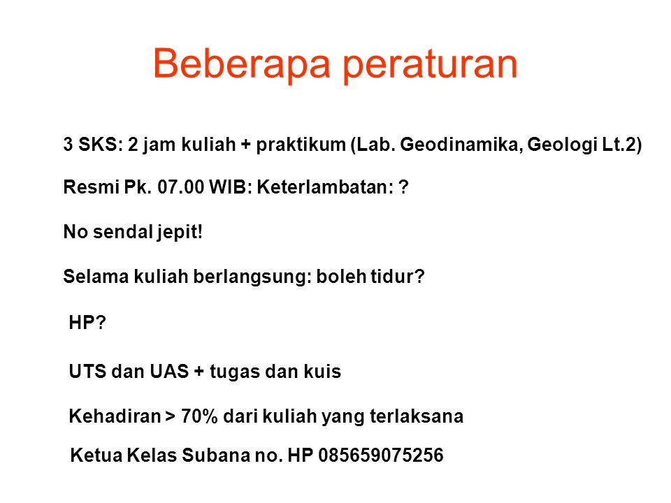 Beberapa peraturan 3 SKS: 2 jam kuliah + praktikum (Lab. Geodinamika, Geologi Lt.2) Resmi Pk. 07.00 WIB: Keterlambatan: ? No sendal jepit! Selama kuli