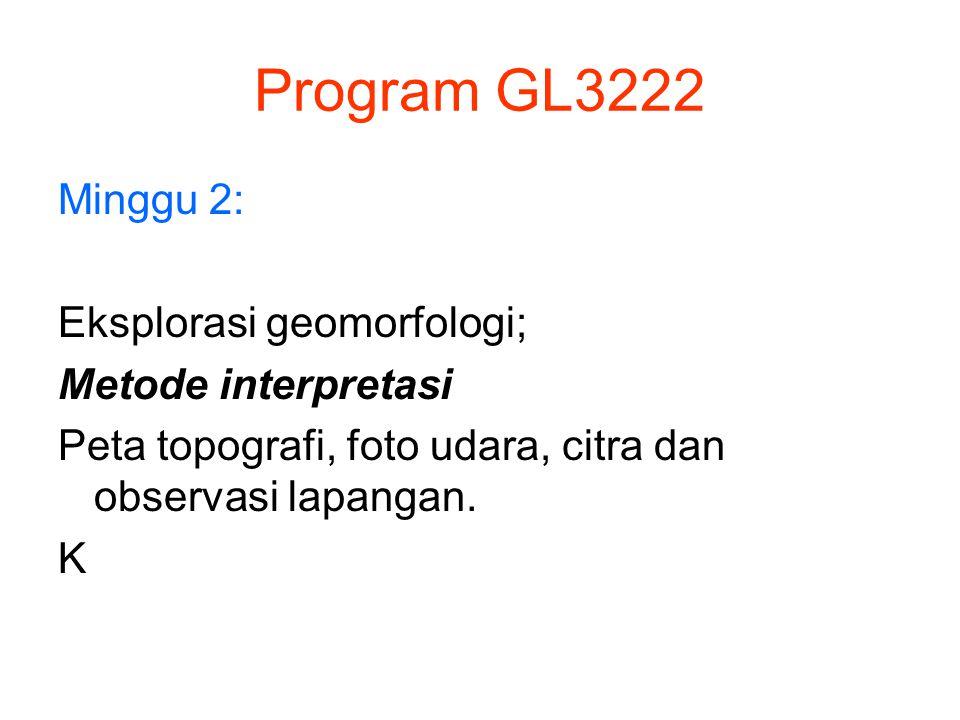 Program GL3222 Minggu 2: Eksplorasi geomorfologi; Metode interpretasi Peta topografi, foto udara, citra dan observasi lapangan. K