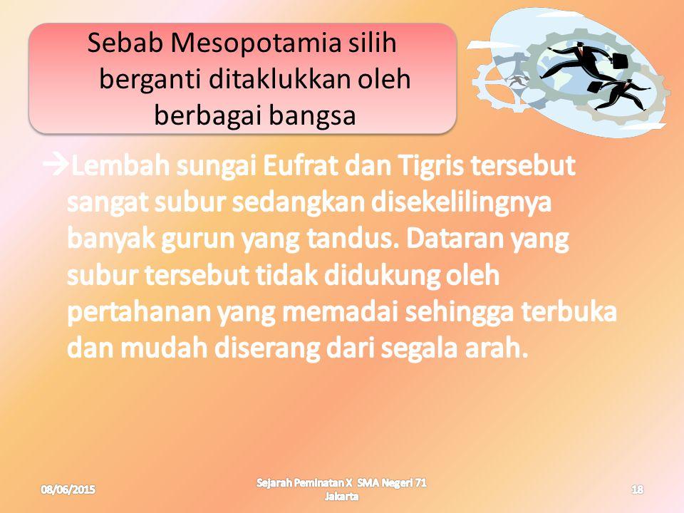 Sebab Mesopotamia silih berganti ditaklukkan oleh berbagai bangsa 08/06/201518 Sejarah Peminatan X SMA Negeri 71 Jakarta