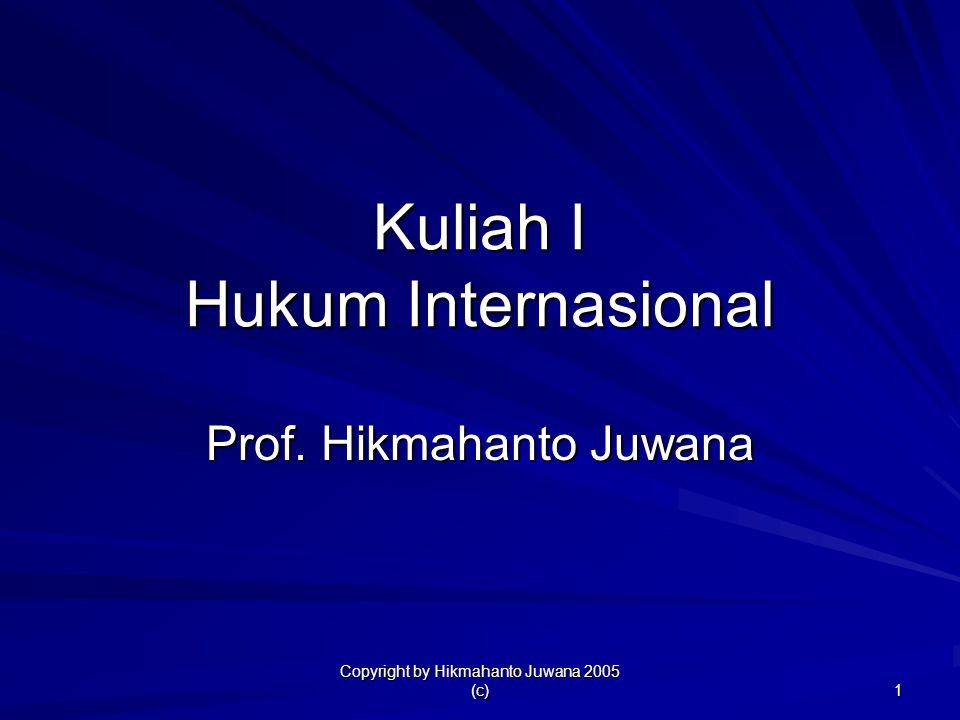 Copyright by Hikmahanto Juwana 2005 (c) 1 Kuliah I Hukum Internasional Prof. Hikmahanto Juwana