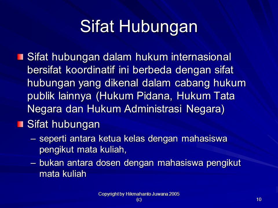 Copyright by Hikmahanto Juwana 2005 (c) 10 Sifat Hubungan Sifat hubungan dalam hukum internasional bersifat koordinatif ini berbeda dengan sifat hubun