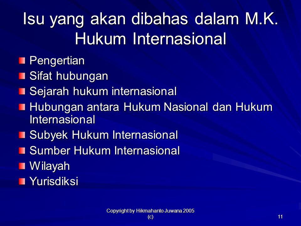 Copyright by Hikmahanto Juwana 2005 (c) 11 Isu yang akan dibahas dalam M.K. Hukum Internasional Pengertian Sifat hubungan Sejarah hukum internasional
