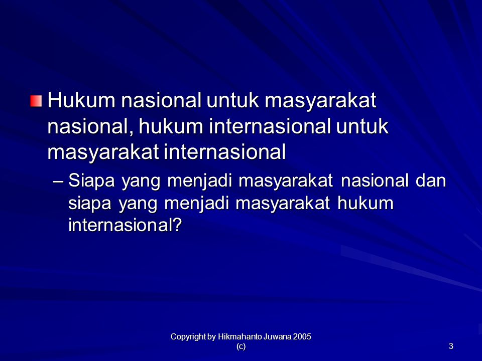 Copyright by Hikmahanto Juwana 2005 (c) 3 Hukum nasional untuk masyarakat nasional, hukum internasional untuk masyarakat internasional –Siapa yang men