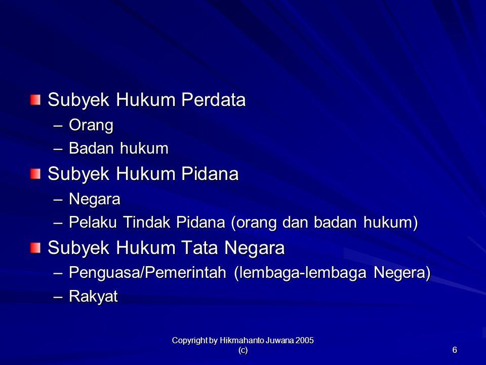 Copyright by Hikmahanto Juwana 2005 (c) 6 Subyek Hukum Perdata –Orang –Badan hukum Subyek Hukum Pidana –Negara –Pelaku Tindak Pidana (orang dan badan