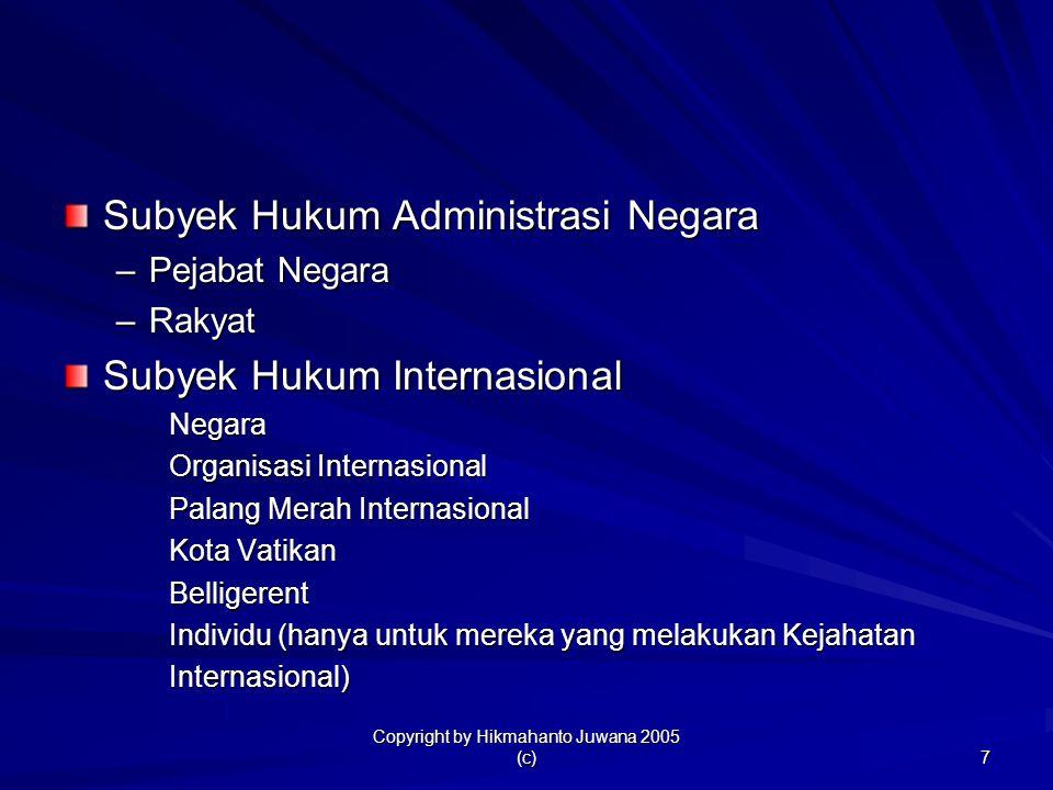 Copyright by Hikmahanto Juwana 2005 (c) 7 Subyek Hukum Administrasi Negara –Pejabat Negara –Rakyat Subyek Hukum Internasional Negara Organisasi Intern