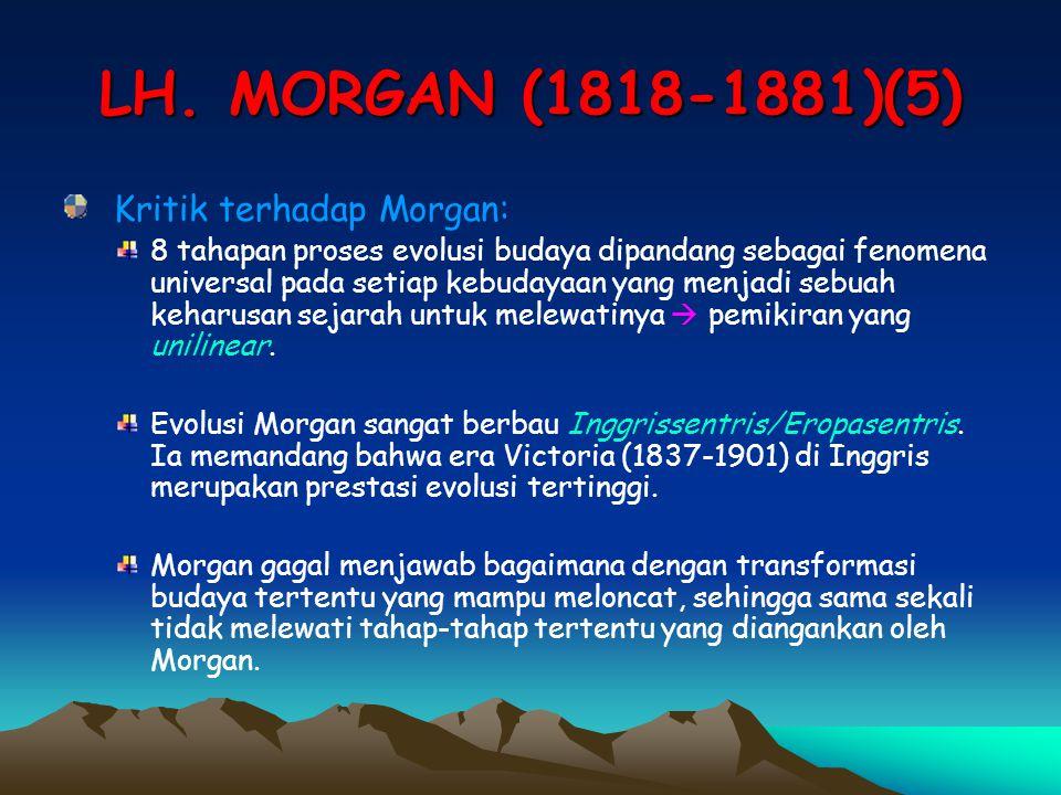 LH. MORGAN (1818-1881)(5) Kritik terhadap Morgan: 8 tahapan proses evolusi budaya dipandang sebagai fenomena universal pada setiap kebudayaan yang men