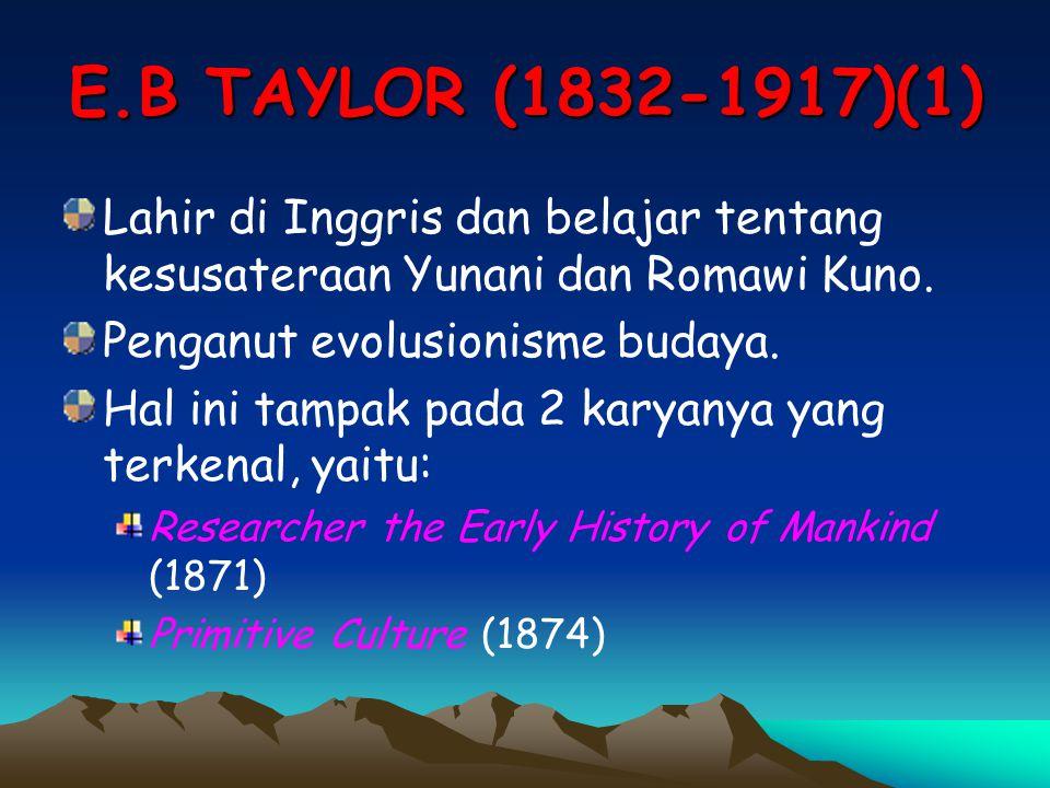 E.B TAYLOR (1832-1917)(1) Lahir di Inggris dan belajar tentang kesusateraan Yunani dan Romawi Kuno. Penganut evolusionisme budaya. Hal ini tampak pada