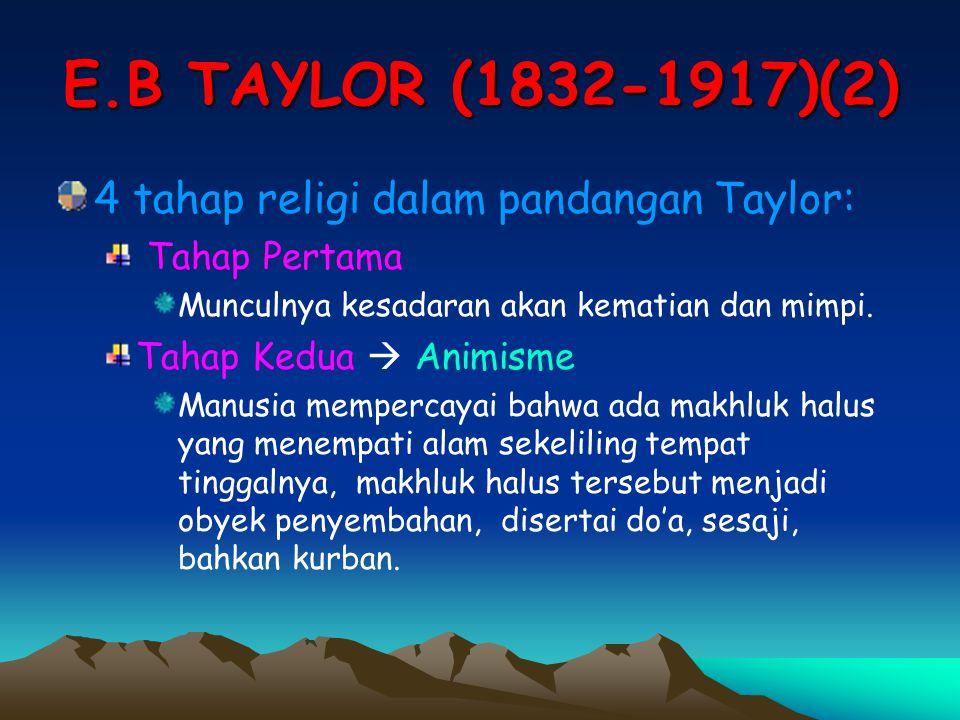 E.B TAYLOR (1832-1917)(2) 4 tahap religi dalam pandangan Taylor: Tahap Pertama Munculnya kesadaran akan kematian dan mimpi. Tahap Kedua  Animisme Man