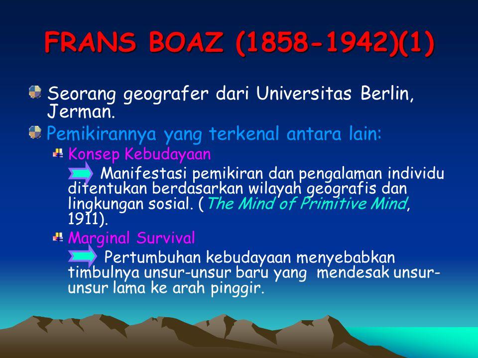 FRANS BOAZ (1858-1942)(1) Seorang geografer dari Universitas Berlin, Jerman. Pemikirannya yang terkenal antara lain: Konsep Kebudayaan Manifestasi pem