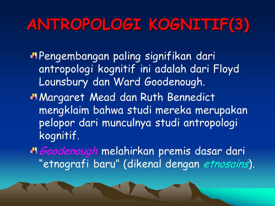ANTROPOLOGI KOGNITIF(3) Pengembangan paling signifikan dari antropologi kognitif ini adalah dari Floyd Lounsbury dan Ward Goodenough. Margaret Mead da