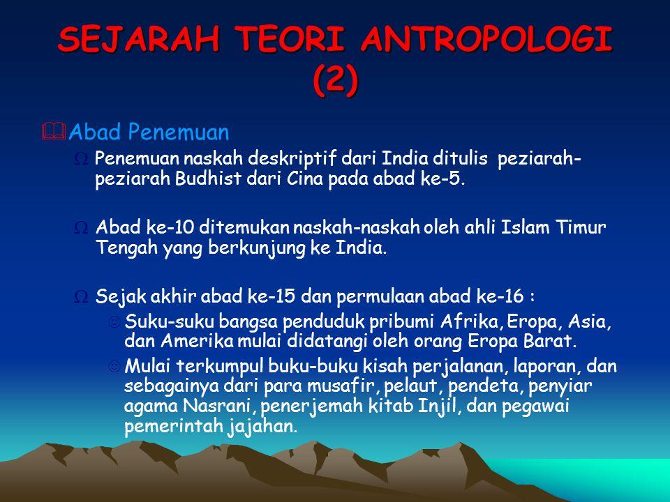 SEJARAH TEORI ANTROPOLOGI (2)  Abad Penemuan ΩPenemuan naskah deskriptif dari India ditulis peziarah- peziarah Budhist dari Cina pada abad ke-5. ΩAba