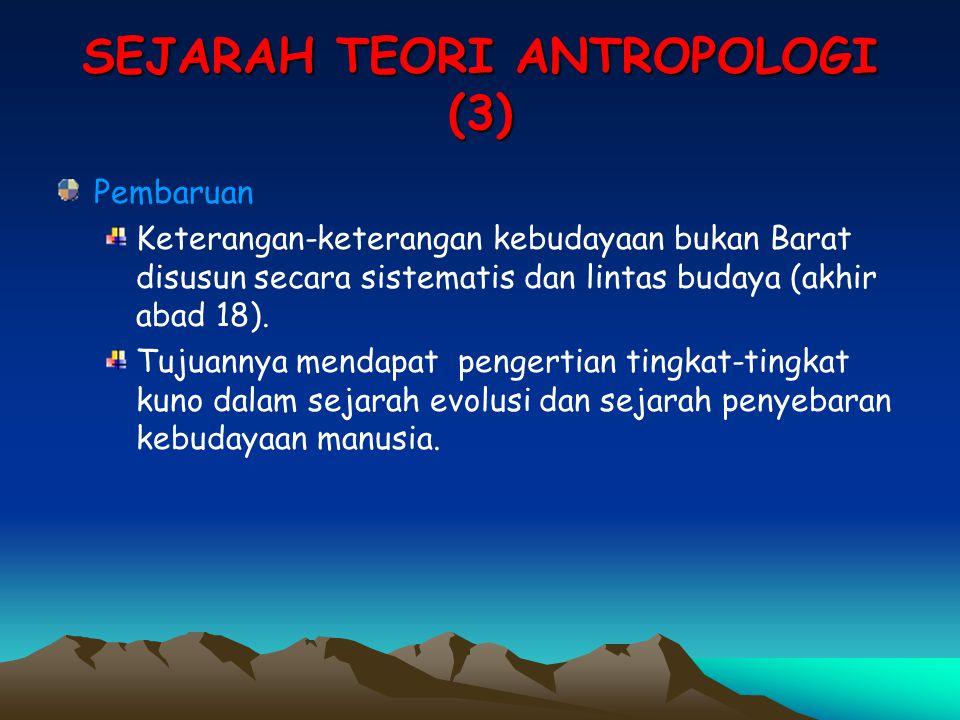 SEJARAH TEORI ANTROPOLOGI (3) Pembaruan Keterangan-keterangan kebudayaan bukan Barat disusun secara sistematis dan lintas budaya (akhir abad 18). Tuju