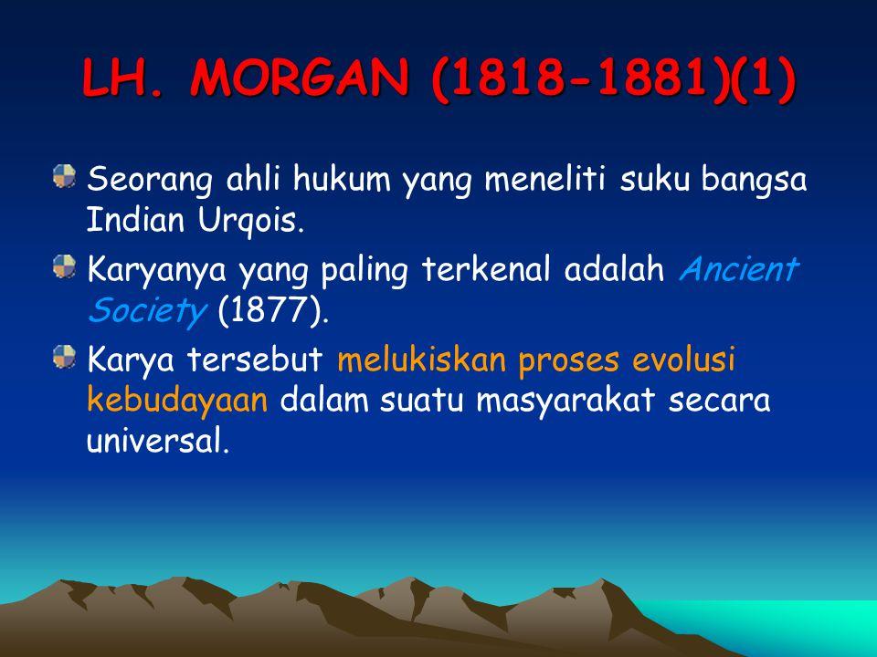 LH. MORGAN (1818-1881)(1) Seorang ahli hukum yang meneliti suku bangsa Indian Urqois. Karyanya yang paling terkenal adalah Ancient Society (1877). Kar