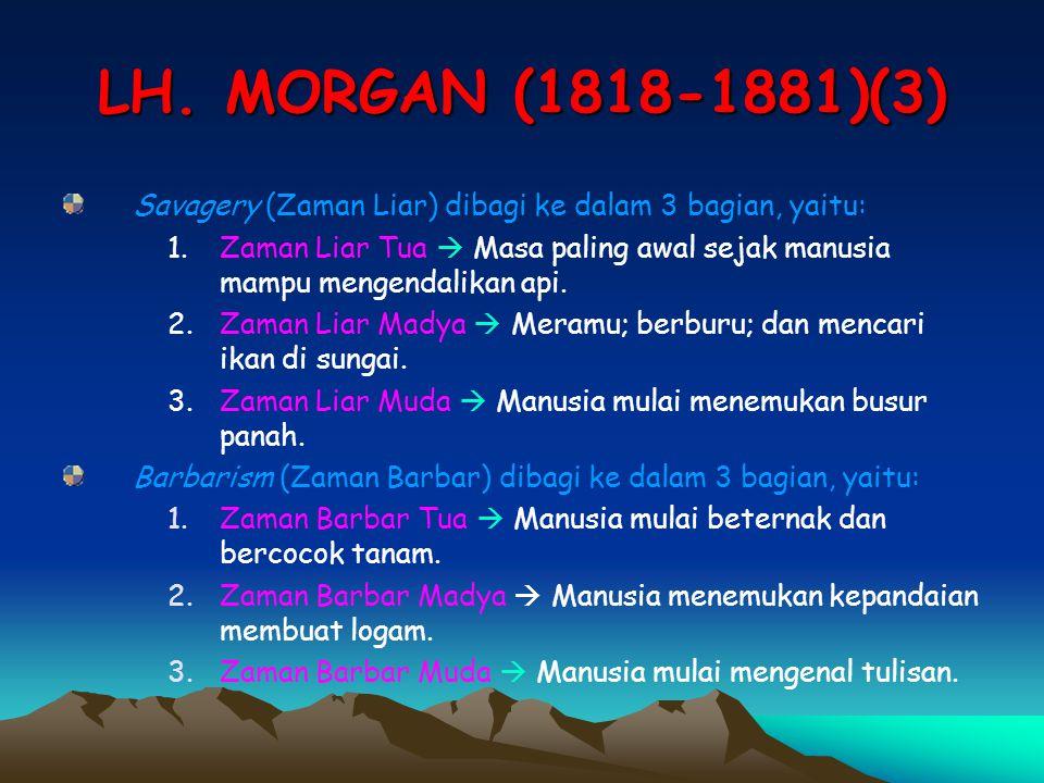 LH. MORGAN (1818-1881)(3) Savagery (Zaman Liar) dibagi ke dalam 3 bagian, yaitu: 1.Zaman Liar Tua  Masa paling awal sejak manusia mampu mengendalikan