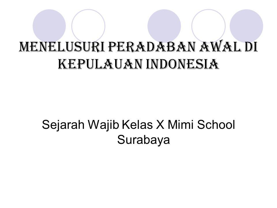 Menelusuri peradaban awal di kepulauan indonesia Sejarah Wajib Kelas X Mimi School Surabaya
