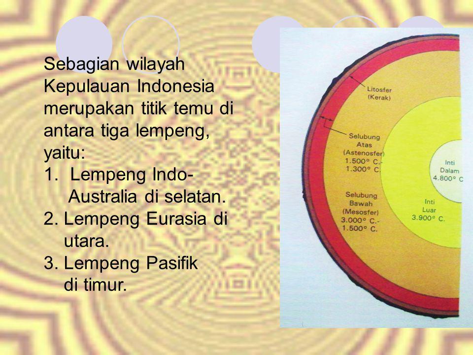Sebagian wilayah Kepulauan Indonesia merupakan titik temu di antara tiga lempeng, yaitu: 1.Lempeng Indo- Australia di selatan.