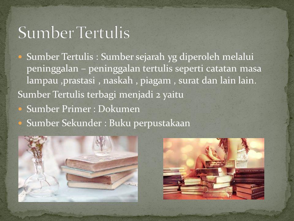 Sumber Tertulis : Sumber sejarah yg diperoleh melalui peninggalan – peninggalan tertulis seperti catatan masa lampau,prastasi, naskah, piagam, surat d