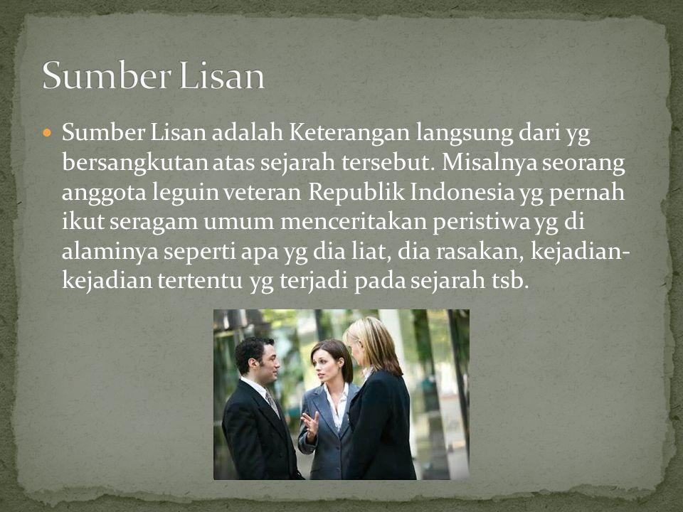 Sumber Lisan adalah Keterangan langsung dari yg bersangkutan atas sejarah tersebut. Misalnya seorang anggota leguin veteran Republik Indonesia yg pern
