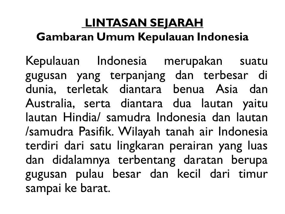 LINTASAN SEJARAH Gambaran Umum Kepulauan Indonesia Kepulauan Indonesia merupakan suatu gugusan yang terpanjang dan terbesar di dunia, terletak diantar